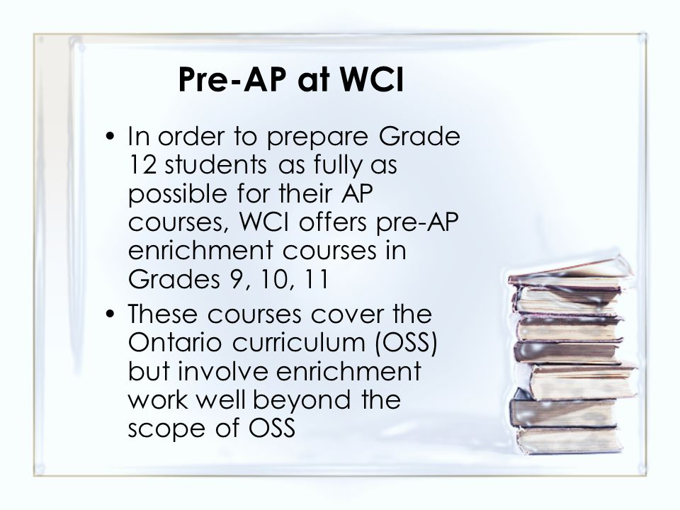 Pre-AP at WCI In order to prepare Grade 12 students as fully as possible for their AP courses, WCI offers pre-AP enrichment courses in Grades 9, 10, 11 These courses cover the Ontario curriculum (OSS) but involve enrichment work well beyond the scope of OSS