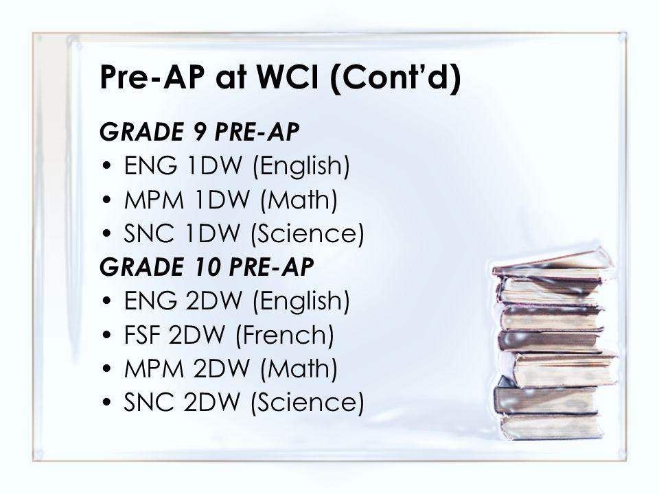 Pre-AP at WCI (Cont'd) GRADE 9 PRE-AP ENG 1DW (English) MPM 1DW (Math) SNC 1DW (Science) GRADE 10 PRE-AP ENG 2DW (English) FSF 2DW (French) MPM 2DW (Math) SNC 2DW (Science)