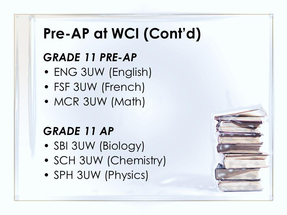 Pre-AP at WCI (Cont'd) GRADE 11 PRE-AP ENG 3UW (English) FSF 3UW (French) MCR 3UW (Math) GRADE 11 AP SBI 3UW (Biology) SCH 3UW (Chemistry) SPH 3UW (Ph