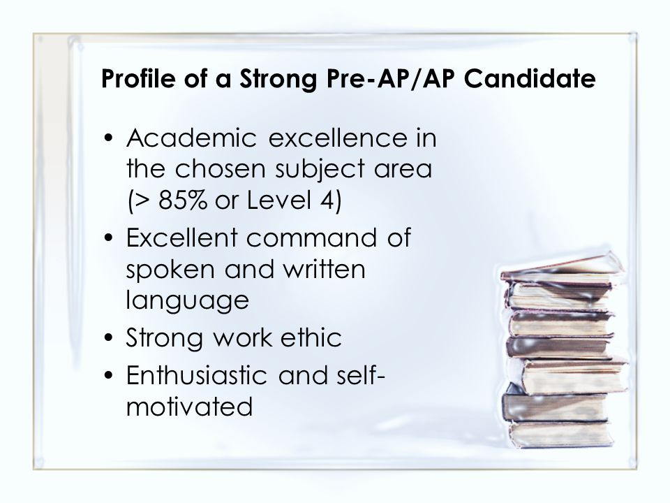 Profile of a Strong Pre-AP/AP Candidate Academic excellence in the chosen subject area (> 85% or Level 4) Excellent command of spoken and written language Strong work ethic Enthusiastic and self- motivated