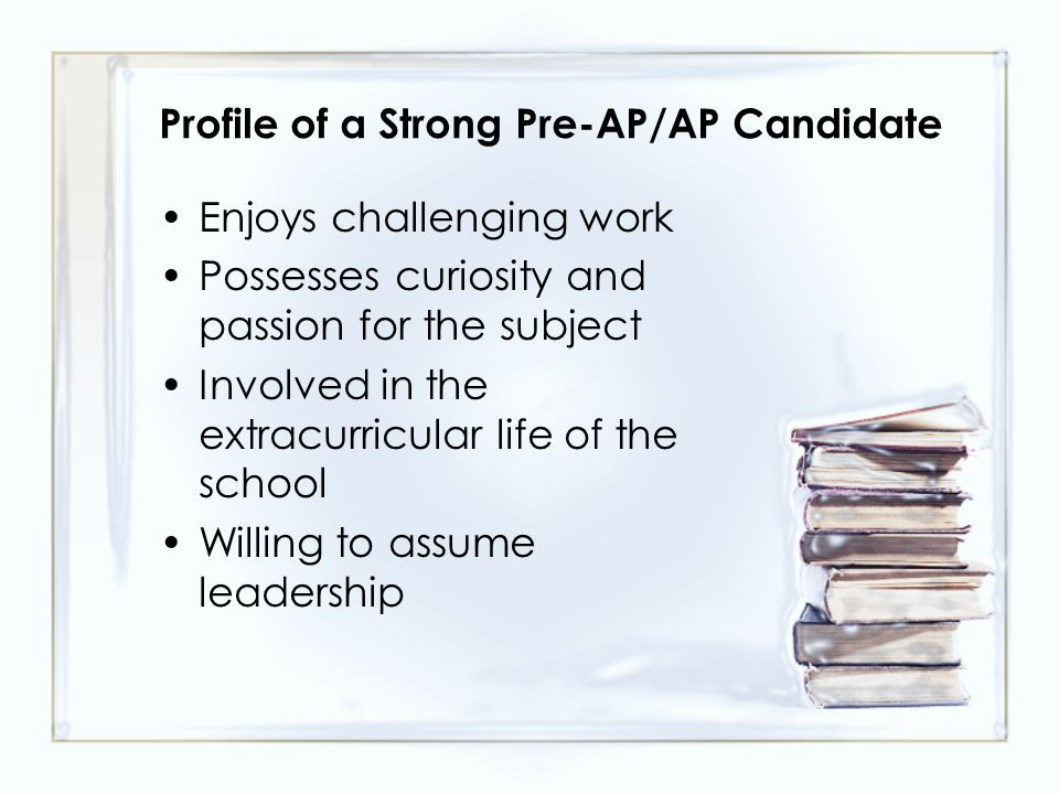 Profile of a Strong Pre-AP/AP Candidate Enjoys challenging work Possesses curiosity and passion for the subject Involved in the extracurricular life of the school Willing to assume leadership