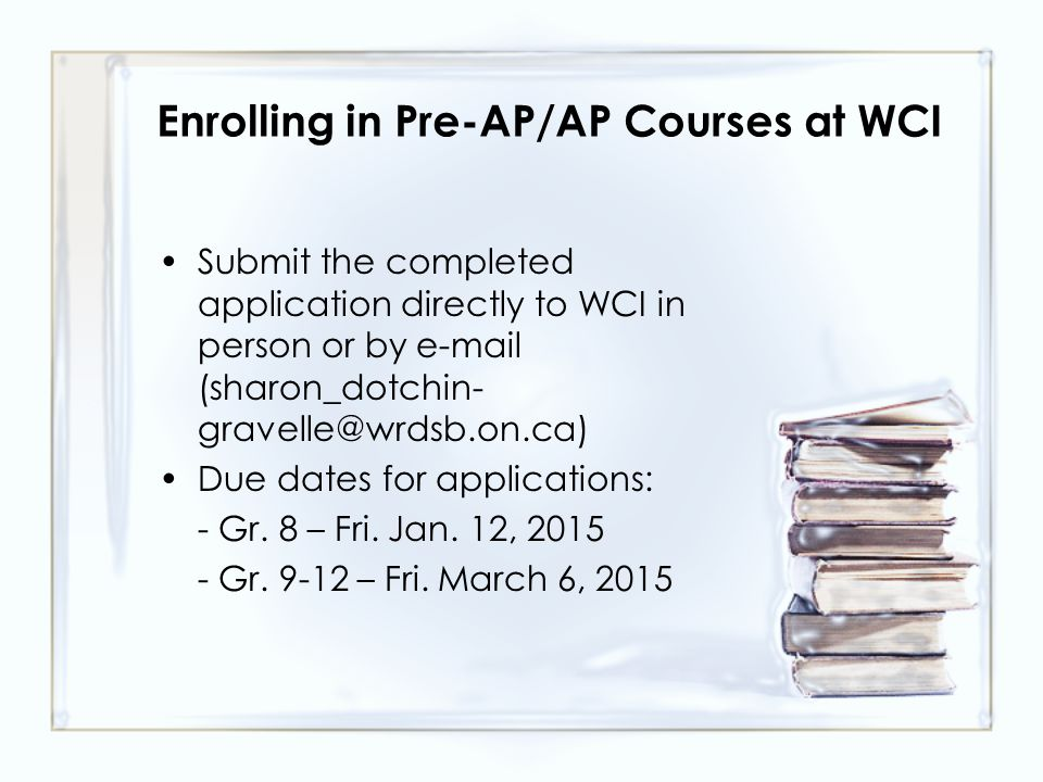 Enrolling in Pre-AP/AP Courses at WCI Submit the completed application directly to WCI in person or by e-mail (sharon_dotchin- gravelle@wrdsb.on.ca) Due dates for applications: - Gr.