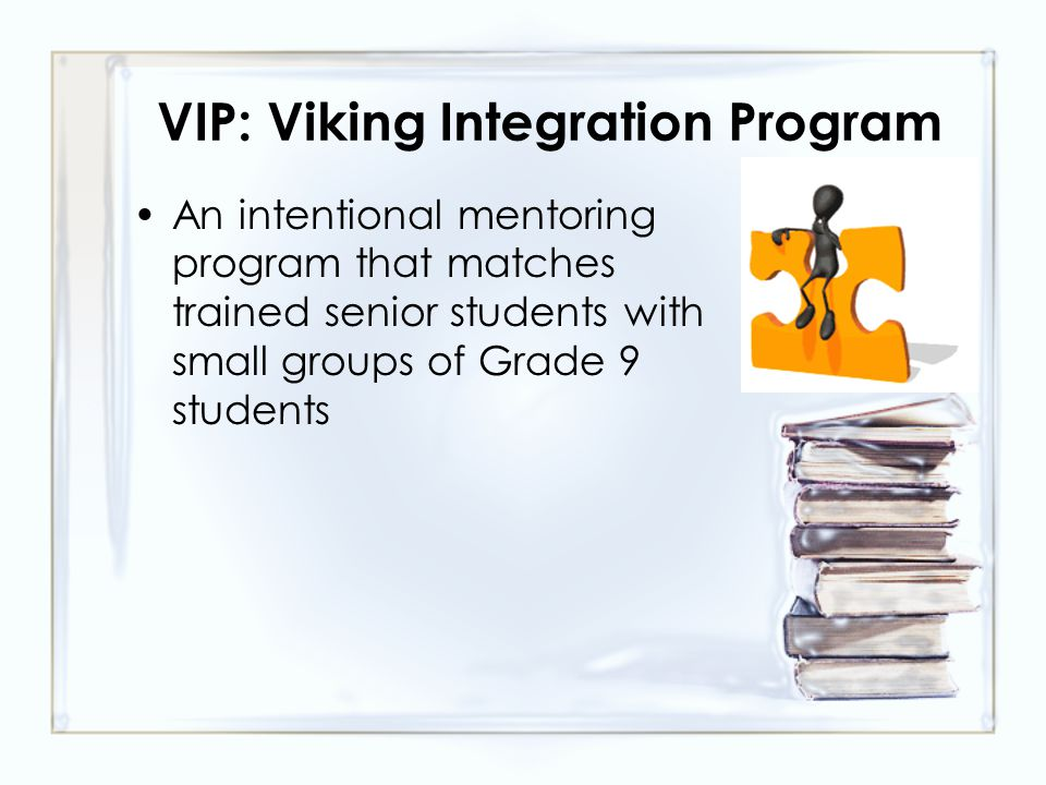 VIP: Viking Integration Program An intentional mentoring program that matches trained senior students with small groups of Grade 9 students