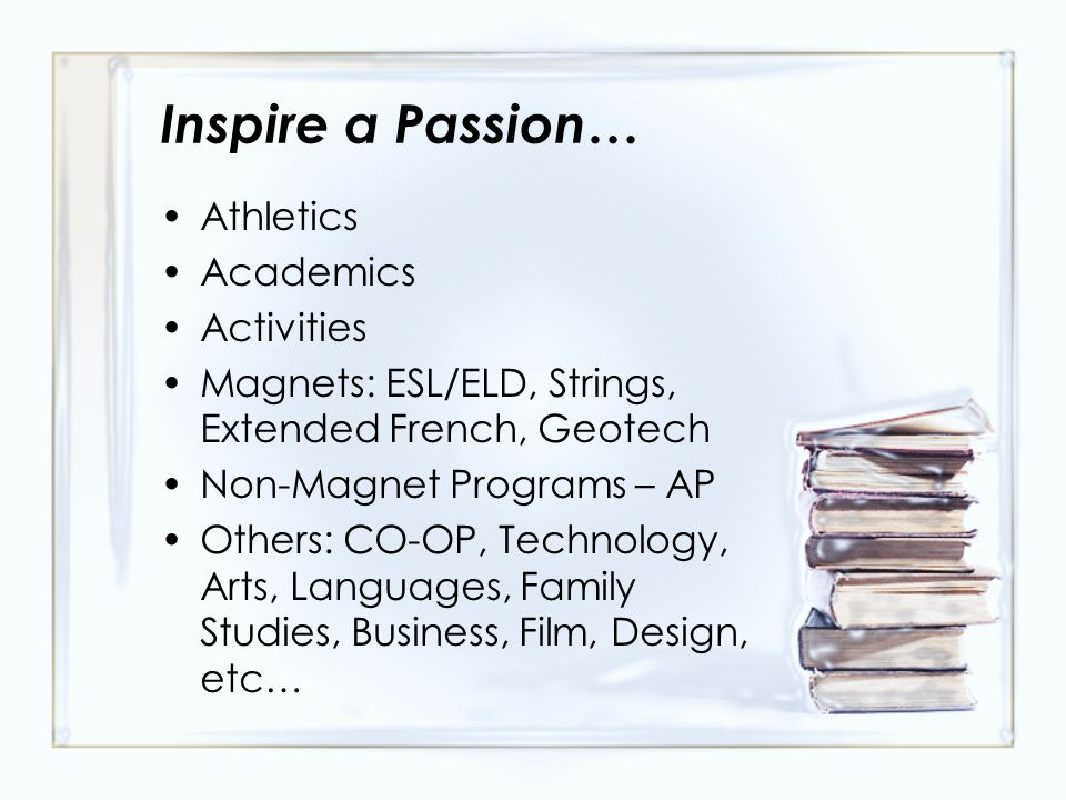 Inspire a Passion … Athletics Academics Activities Magnets: ESL/ELD, Strings, Extended French, Geotech Non-Magnet Programs – AP Others: CO-OP, Technology, Arts, Languages, Family Studies, Business, Film, Design, etc…