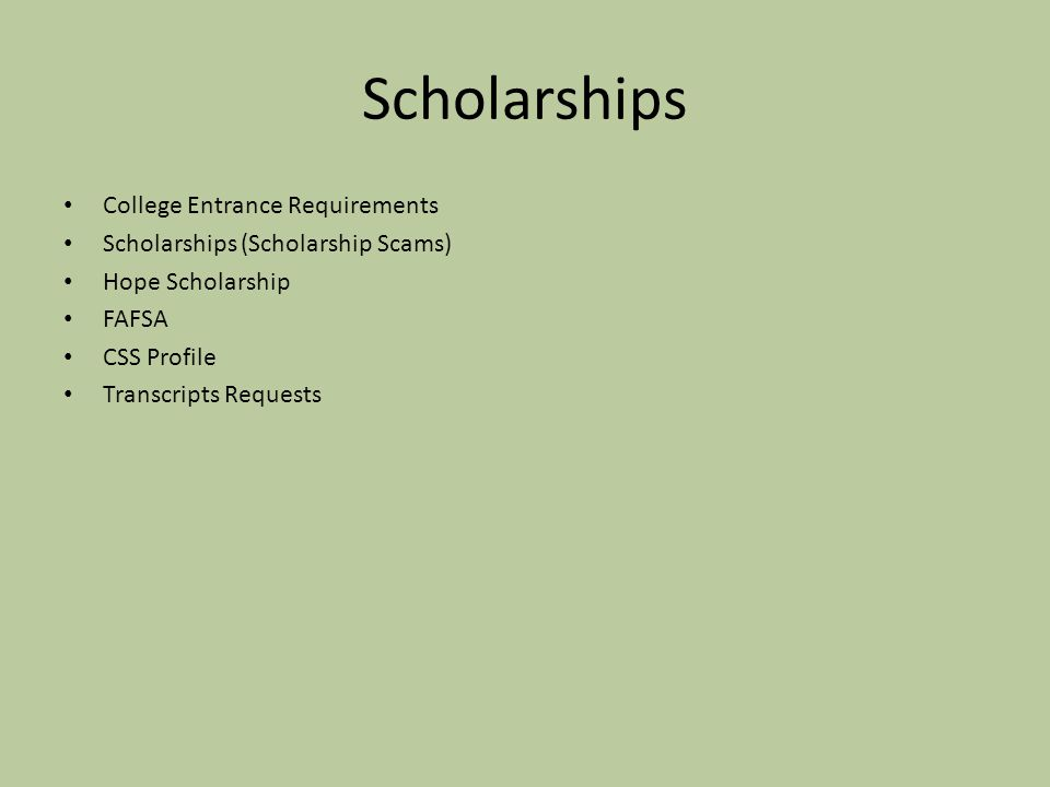 Scholarships College Entrance Requirements Scholarships (Scholarship Scams) Hope Scholarship FAFSA CSS Profile Transcripts Requests
