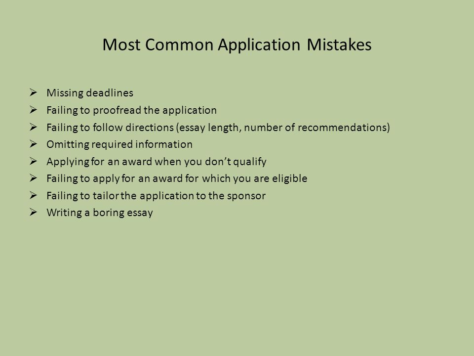 Most Common Application Mistakes  Missing deadlines  Failing to proofread the application  Failing to follow directions (essay length, number of recommendations)  Omitting required information  Applying for an award when you don't qualify  Failing to apply for an award for which you are eligible  Failing to tailor the application to the sponsor  Writing a boring essay