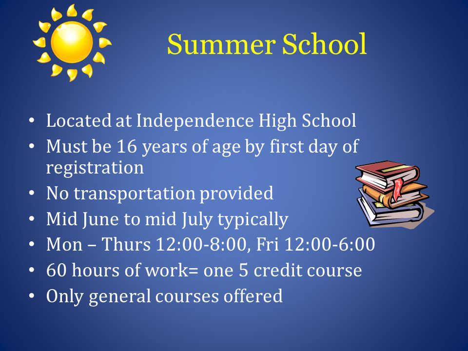 Summer School Located at Independence High School Must be 16 years of age by first day of registration No transportation provided Mid June to mid July typically Mon – Thurs 12:00-8:00, Fri 12:00-6:00 60 hours of work= one 5 credit course Only general courses offered