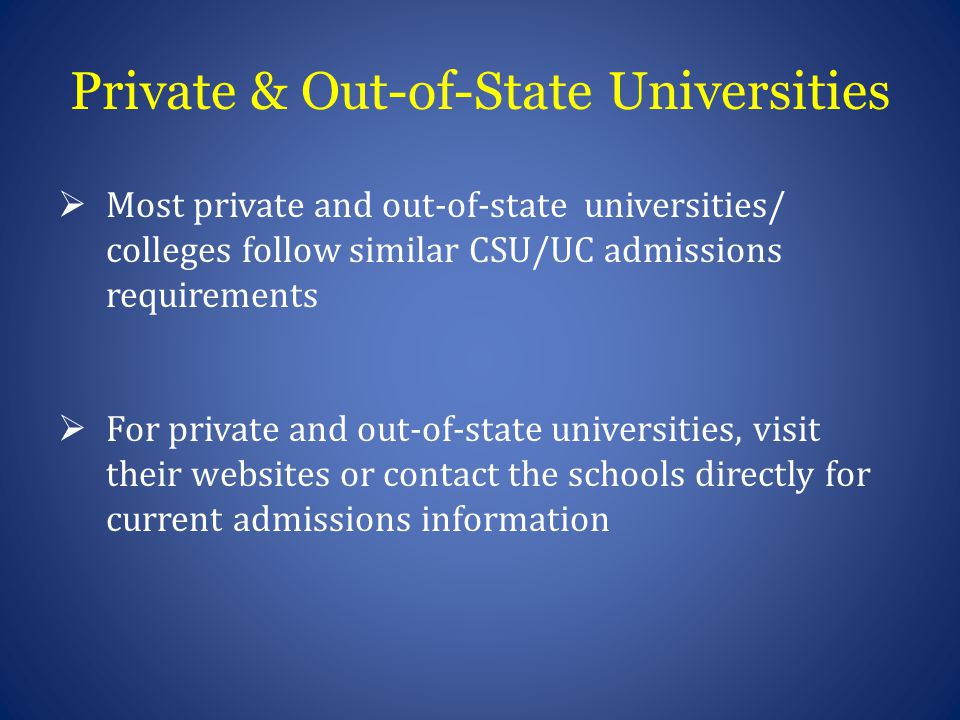 Private & Out-of-State Universities  Most private and out-of-state universities/ colleges follow similar CSU/UC admissions requirements  For private and out-of-state universities, visit their websites or contact the schools directly for current admissions information