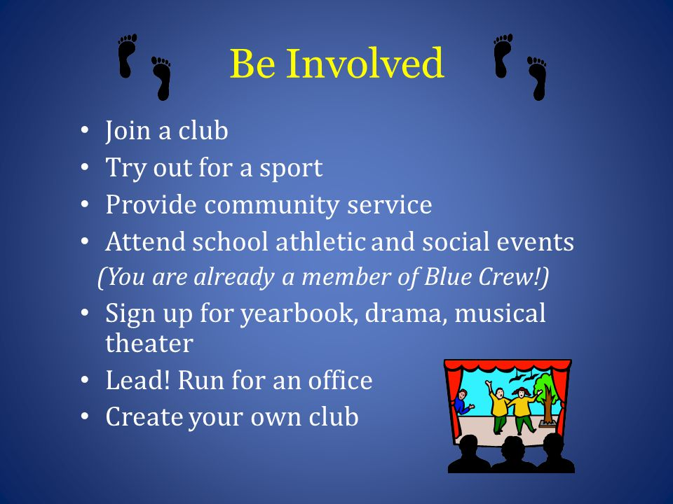 Be Involved Join a club Try out for a sport Provide community service Attend school athletic and social events (You are already a member of Blue Crew!) Sign up for yearbook, drama, musical theater Lead.