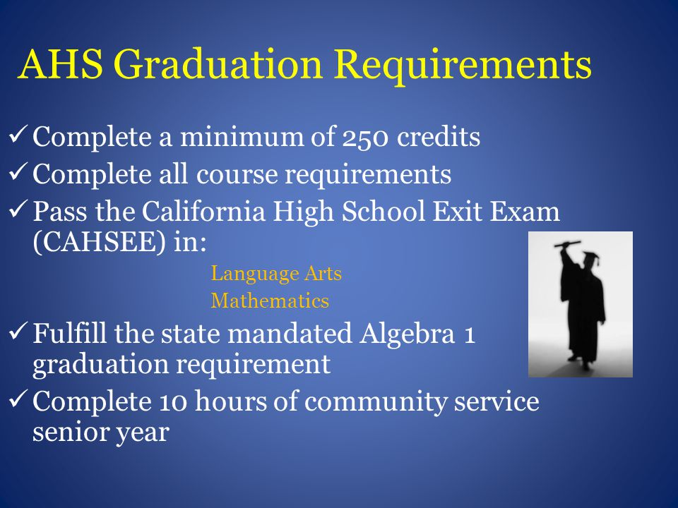 AHS Graduation Requirements Complete a minimum of 250 credits Complete all course requirements Pass the California High School Exit Exam (CAHSEE) in: Language Arts Mathematics Fulfill the state mandated Algebra 1 graduation requirement Complete 10 hours of community service senior year