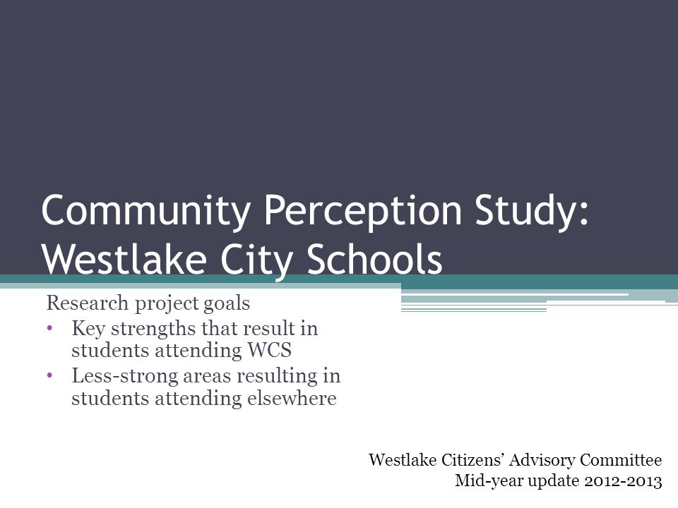Community Perception Study: Westlake City Schools Research project goals Key strengths that result in students attending WCS Less-strong areas resulting in students attending elsewhere Westlake Citizens' Advisory Committee Mid-year update 2012-2013