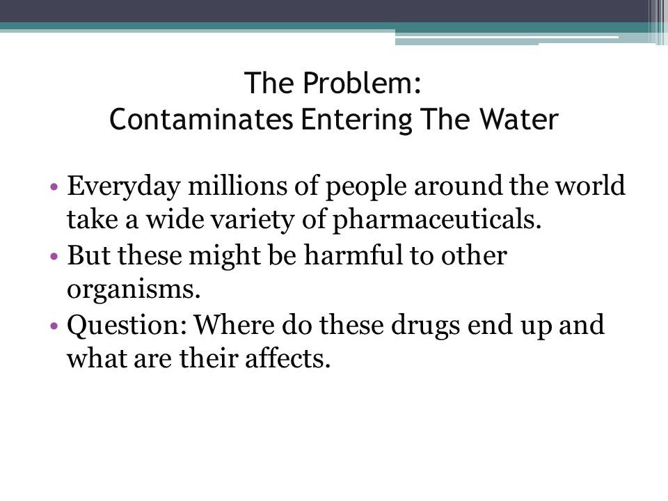 The Problem: Contaminates Entering The Water Everyday millions of people around the world take a wide variety of pharmaceuticals. But these might be h
