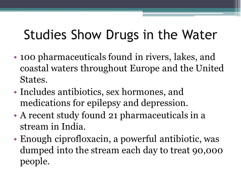 Studies Show Drugs in the Water 100 pharmaceuticals found in rivers, lakes, and coastal waters throughout Europe and the United States.