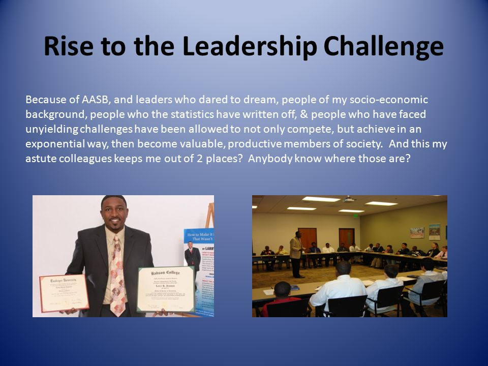 Rise to the Leadership Challenge Because of AASB, and leaders who dared to dream, people of my socio-economic background, people who the statistics have written off, & people who have faced unyielding challenges have been allowed to not only compete, but achieve in an exponential way, then become valuable, productive members of society.