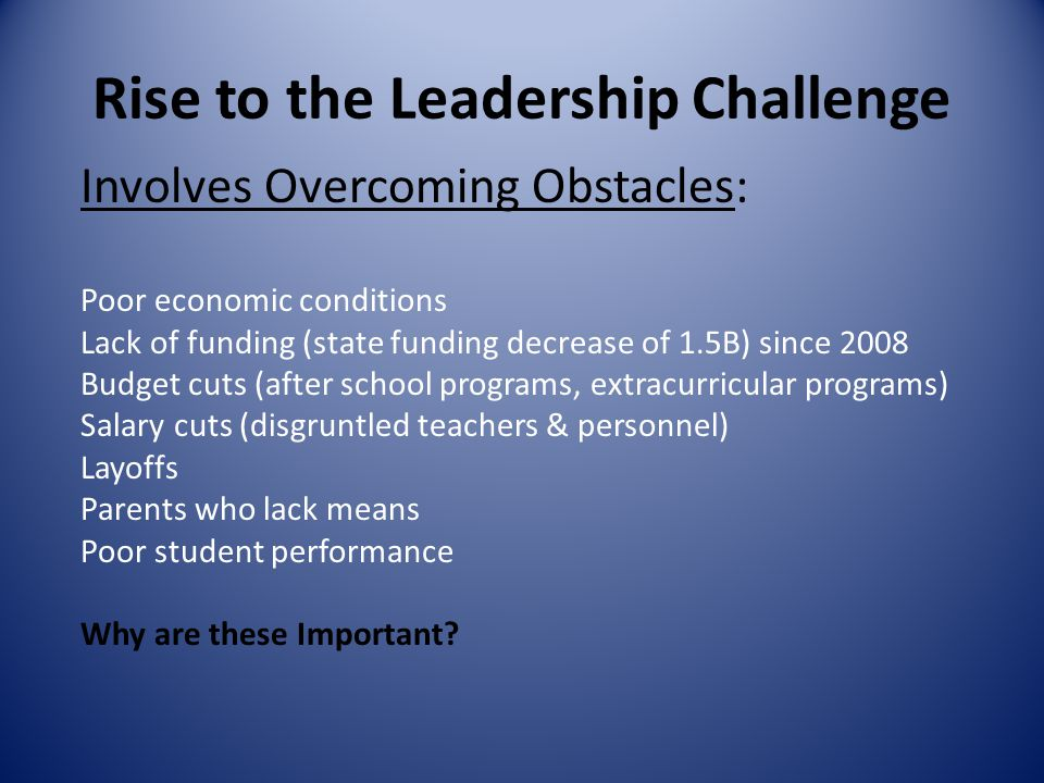 Rise to the Leadership Challenge Involves Overcoming Obstacles: Poor economic conditions Lack of funding (state funding decrease of 1.5B) since 2008 Budget cuts (after school programs, extracurricular programs) Salary cuts (disgruntled teachers & personnel) Layoffs Parents who lack means Poor student performance Why are these Important?