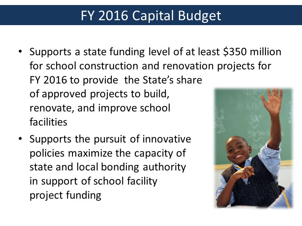 FY 2016 Capital Budget Supports a state funding level of at least $350 million for school construction and renovation projects for FY 2016 to provide the State's share of approved projects to build, renovate, and improve school facilities Supports the pursuit of innovative policies maximize the capacity of state and local bonding authority in support of school facility project funding