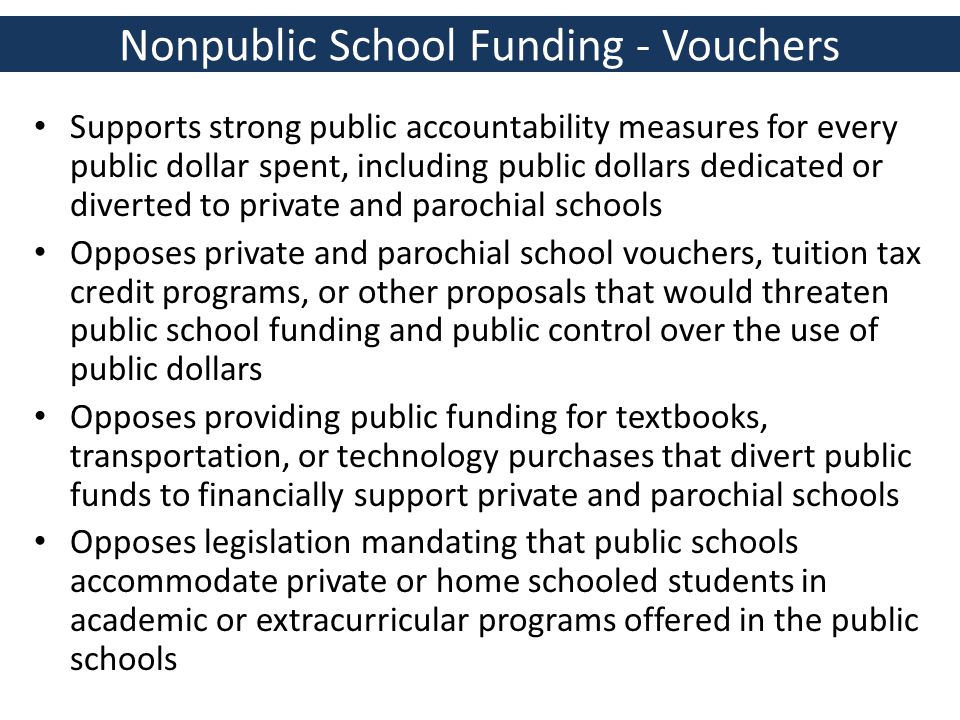 Nonpublic School Funding - Vouchers Supports strong public accountability measures for every public dollar spent, including public dollars dedicated or diverted to private and parochial schools Opposes private and parochial school vouchers, tuition tax credit programs, or other proposals that would threaten public school funding and public control over the use of public dollars Opposes providing public funding for textbooks, transportation, or technology purchases that divert public funds to financially support private and parochial schools Opposes legislation mandating that public schools accommodate private or home schooled students in academic or extracurricular programs offered in the public schools