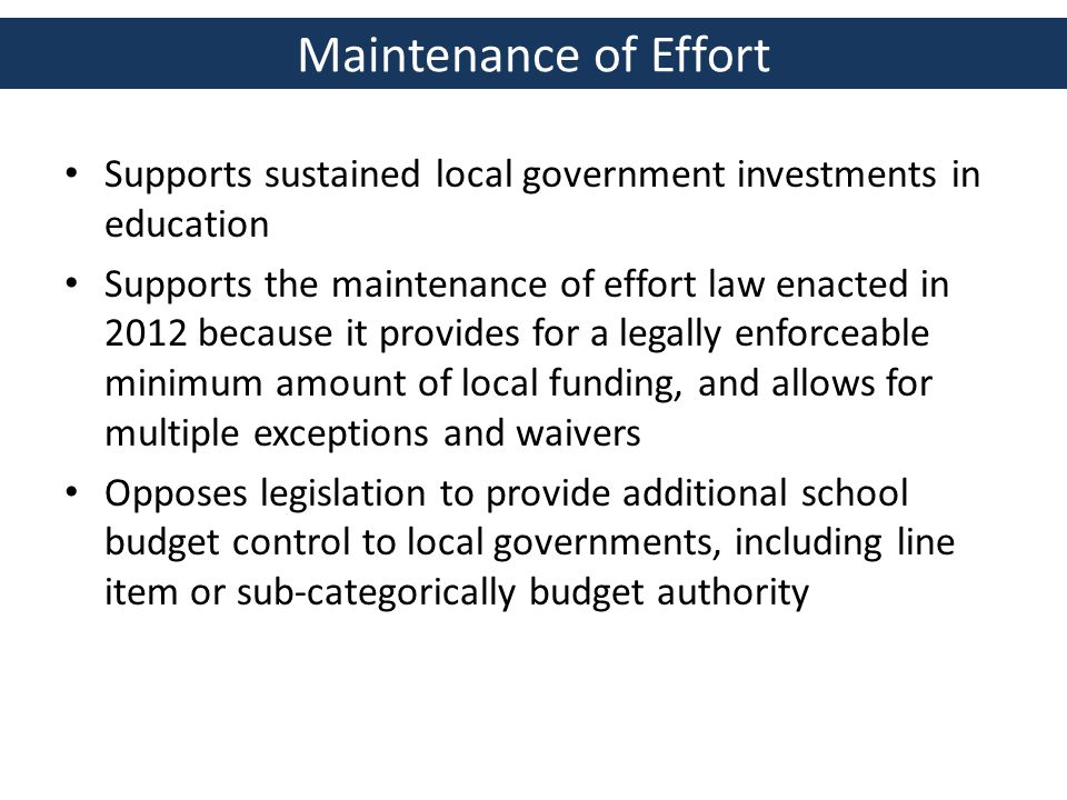 Maintenance of Effort Supports sustained local government investments in education Supports the maintenance of effort law enacted in 2012 because it provides for a legally enforceable minimum amount of local funding, and allows for multiple exceptions and waivers Opposes legislation to provide additional school budget control to local governments, including line item or sub-categorically budget authority