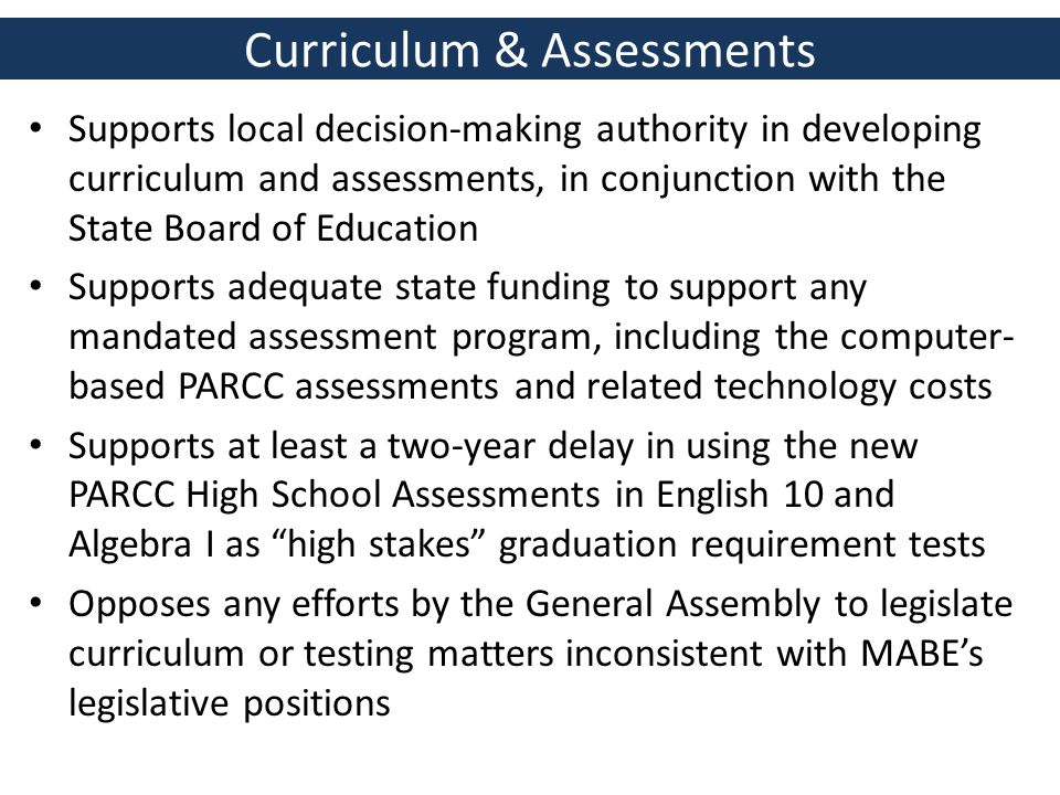 Curriculum & Assessments Supports local decision-making authority in developing curriculum and assessments, in conjunction with the State Board of Education Supports adequate state funding to support any mandated assessment program, including the computer- based PARCC assessments and related technology costs Supports at least a two-year delay in using the new PARCC High School Assessments in English 10 and Algebra I as high stakes graduation requirement tests Opposes any efforts by the General Assembly to legislate curriculum or testing matters inconsistent with MABE's legislative positions