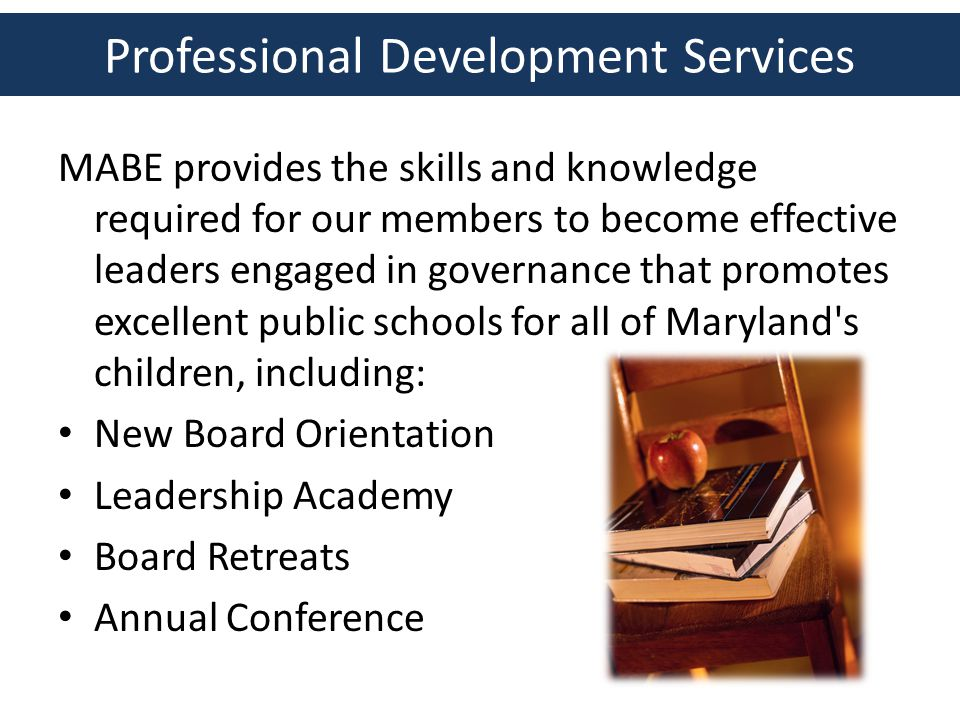 Professional Development Services MABE provides the skills and knowledge required for our members to become effective leaders engaged in governance that promotes excellent public schools for all of Maryland s children, including: New Board Orientation Leadership Academy Board Retreats Annual Conference