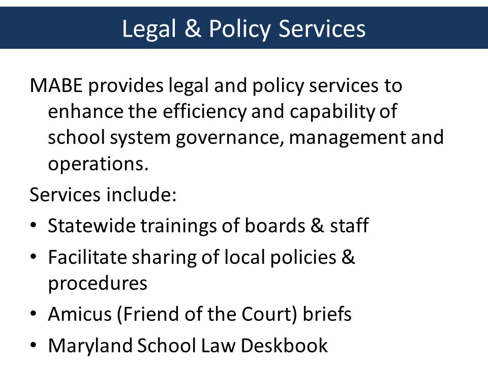 Legal & Policy Services MABE provides legal and policy services to enhance the efficiency and capability of school system governance, management and operations.