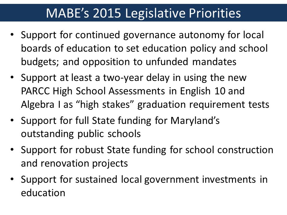 MABE's 2015 Legislative Priorities Support for continued governance autonomy for local boards of education to set education policy and school budgets; and opposition to unfunded mandates Support at least a two-year delay in using the new PARCC High School Assessments in English 10 and Algebra I as high stakes graduation requirement tests Support for full State funding for Maryland's outstanding public schools Support for robust State funding for school construction and renovation projects Support for sustained local government investments in education