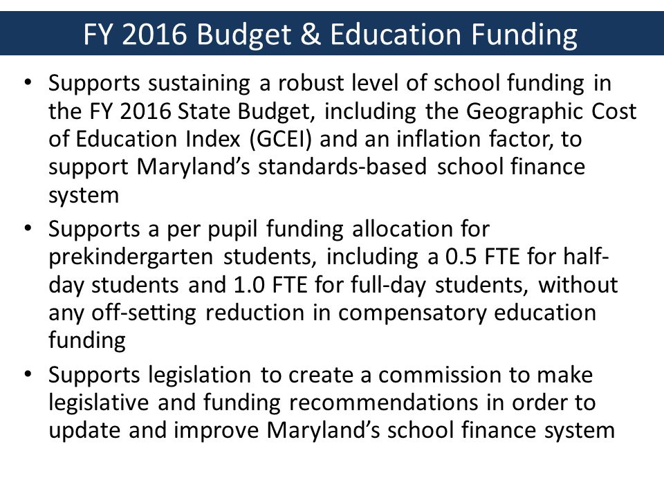 FY 2016 Budget & Education Funding Supports sustaining a robust level of school funding in the FY 2016 State Budget, including the Geographic Cost of Education Index (GCEI) and an inflation factor, to support Maryland's standards-based school finance system Supports a per pupil funding allocation for prekindergarten students, including a 0.5 FTE for half- day students and 1.0 FTE for full-day students, without any off-setting reduction in compensatory education funding Supports legislation to create a commission to make legislative and funding recommendations in order to update and improve Maryland's school finance system