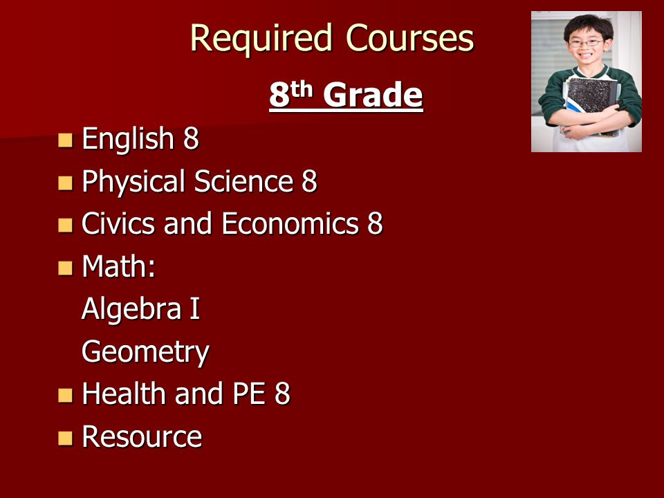 8 th Grade Courses Sample Schedule A Day B Day English 8 Math (Algebra I, or Geometry) Physical ScienceResource – includes Spectrum Civics & EconomicsElective* Health & PE 8Elective* Electives Foreign Languages (Spanish, French, Latin, & German) Technology Education Family and Consumer Science Art 8 Chorus 8 Band 8 Strings 8 Guitar 8 (Level 1 and 2)