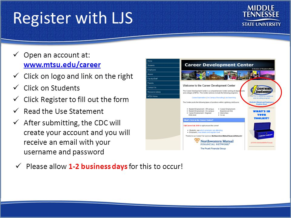 Register with LJS Open an account at: www.mtsu.edu/career www.mtsu.edu/career Click on logo and link on the right Click on Students Click Register to fill out the form Read the Use Statement After submitting, the CDC will create your account and you will receive an email with your username and password Please allow 1-2 business days for this to occur!