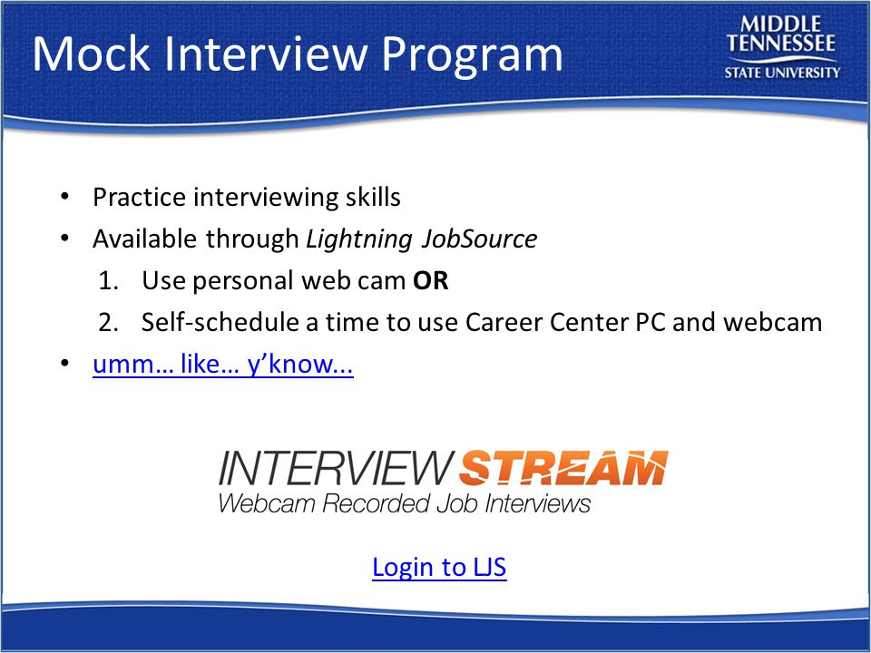 Mock Interview Program Practice interviewing skills Available through Lightning JobSource 1.Use personal web cam OR 2.Self-schedule a time to use Career Center PC and webcam umm… like… y'know...