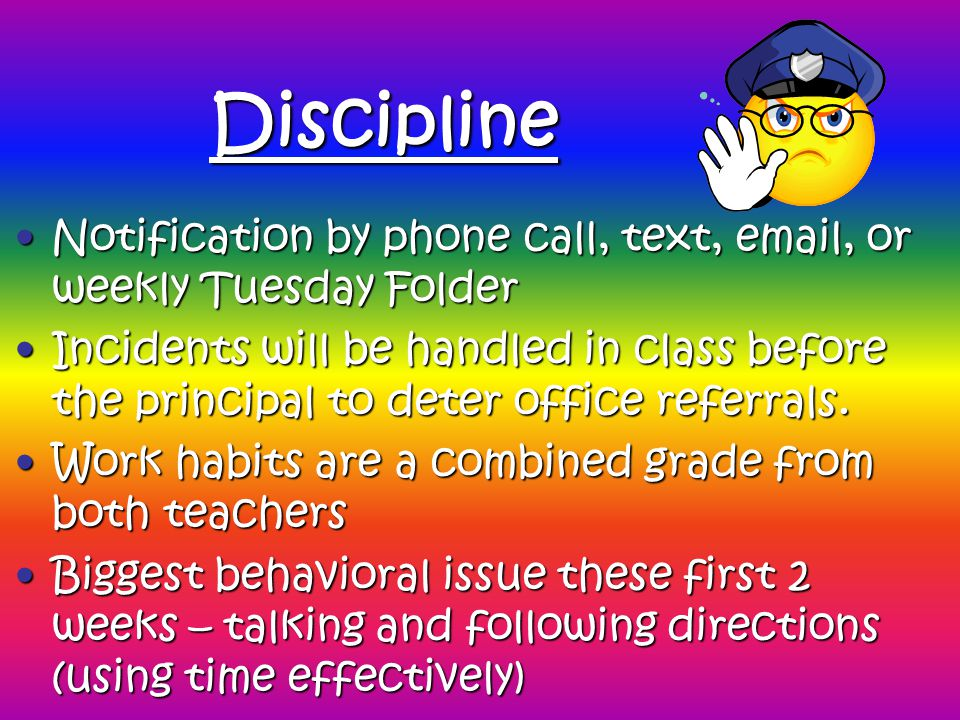 Discipline Notification by phone call, text, email, or weekly Tuesday FolderNotification by phone call, text, email, or weekly Tuesday Folder Incidents will be handled in class before the principal to deter office referrals.Incidents will be handled in class before the principal to deter office referrals.