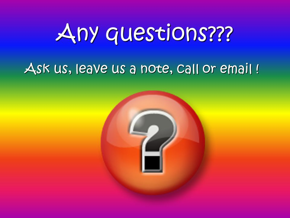 Any questions??? Ask us, leave us a note, call or email !