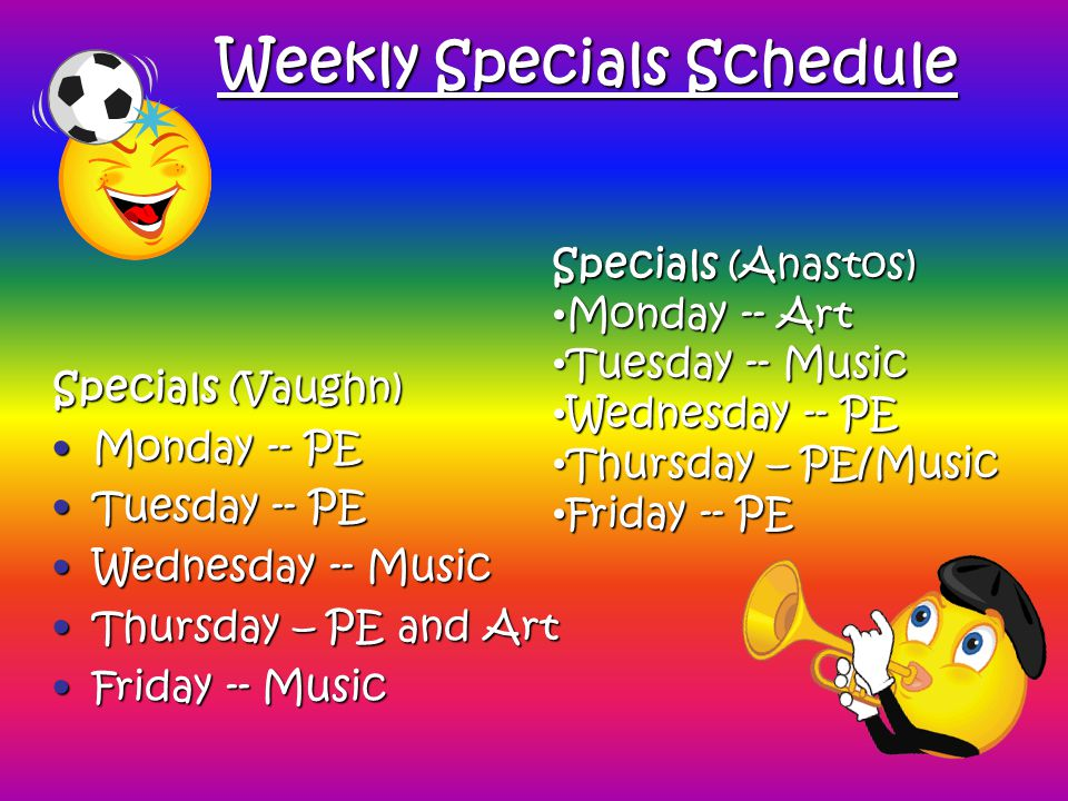 Weekly Specials Schedule Specials (Vaughn) Monday -- PEMonday -- PE Tuesday -- PETuesday -- PE Wednesday -- MusicWednesday -- Music Thursday – PE and ArtThursday – PE and Art Friday -- MusicFriday -- Music Specials (Anastos) Monday -- Art Monday -- Art Tuesday -- Music Tuesday -- Music Wednesday -- PE Wednesday -- PE Thursday – PE/Music Thursday – PE/Music Friday -- PE Friday -- PE
