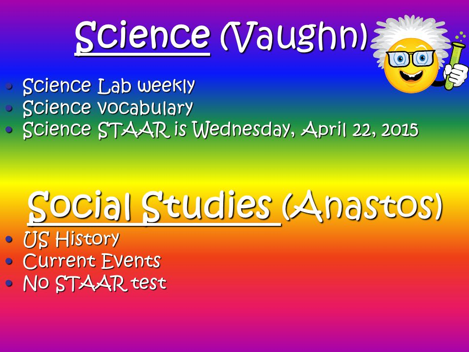 Science (Vaughn) Science Lab weeklyScience Lab weekly Science vocabularyScience vocabulary Science STAAR is Wednesday, April 22, 2015Science STAAR is Wednesday, April 22, 2015 US HistoryUS History Current EventsCurrent Events No STAAR testNo STAAR test Social Studies (Anastos)