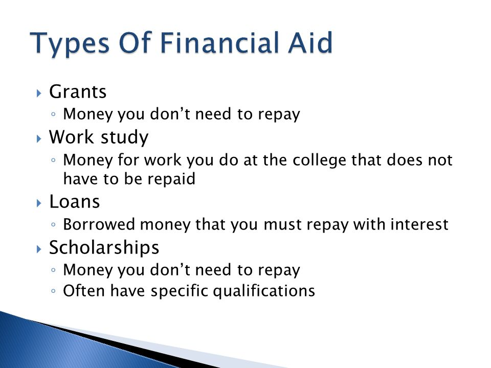  Grants ◦ Money you don't need to repay  Work study ◦ Money for work you do at the college that does not have to be repaid  Loans ◦ Borrowed money that you must repay with interest  Scholarships ◦ Money you don't need to repay ◦ Often have specific qualifications