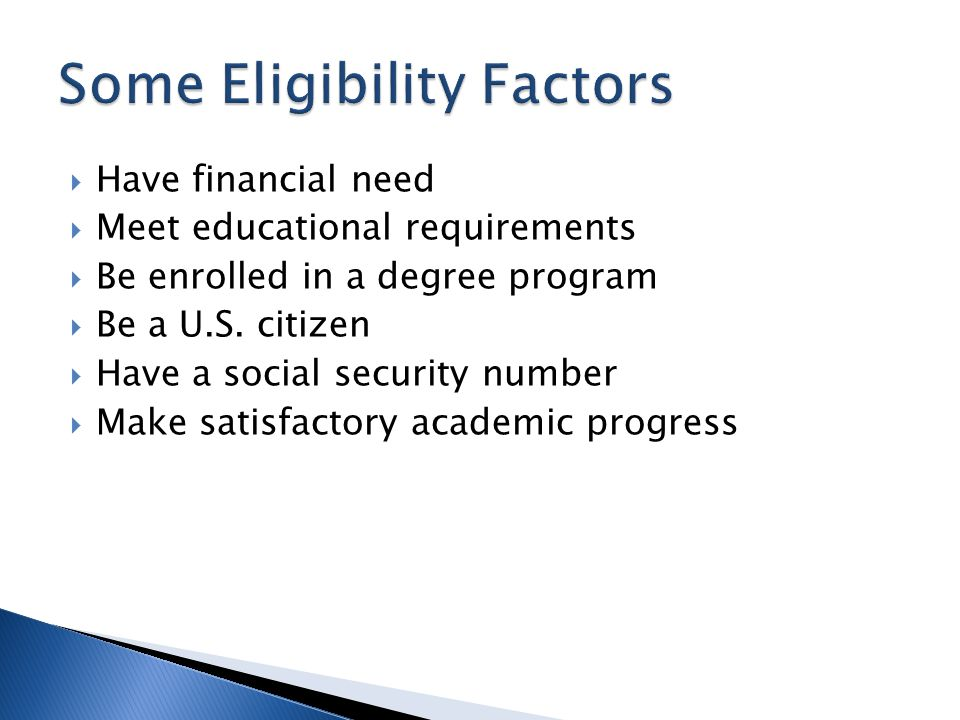  Have financial need  Meet educational requirements  Be enrolled in a degree program  Be a U.S.