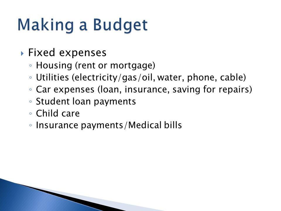  Fixed expenses ◦ Housing (rent or mortgage) ◦ Utilities (electricity/gas/oil, water, phone, cable) ◦ Car expenses (loan, insurance, saving for repairs) ◦ Student loan payments ◦ Child care ◦ Insurance payments/Medical bills