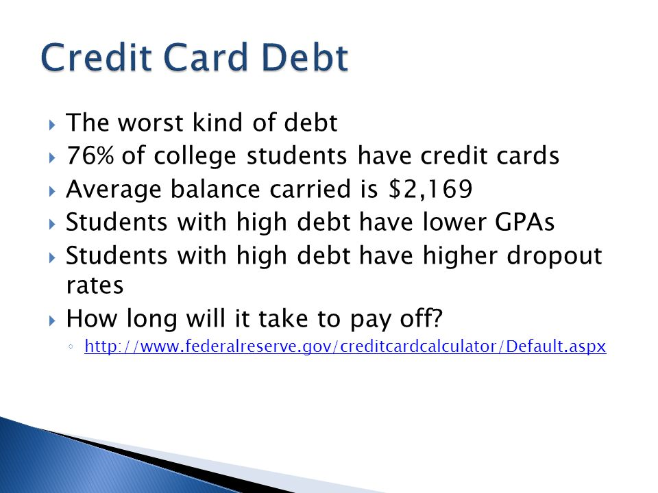  The worst kind of debt  76% of college students have credit cards  Average balance carried is $2,169  Students with high debt have lower GPAs  Students with high debt have higher dropout rates  How long will it take to pay off.