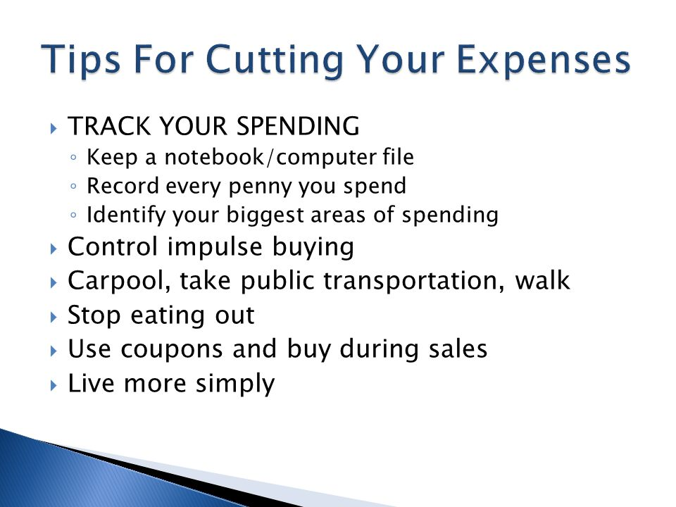  TRACK YOUR SPENDING ◦ Keep a notebook/computer file ◦ Record every penny you spend ◦ Identify your biggest areas of spending  Control impulse buying  Carpool, take public transportation, walk  Stop eating out  Use coupons and buy during sales  Live more simply