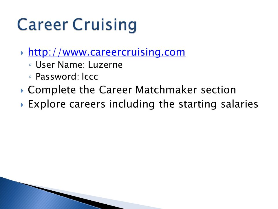  http://www.careercruising.com http://www.careercruising.com ◦ User Name: Luzerne ◦ Password: lccc  Complete the Career Matchmaker section  Explore careers including the starting salaries