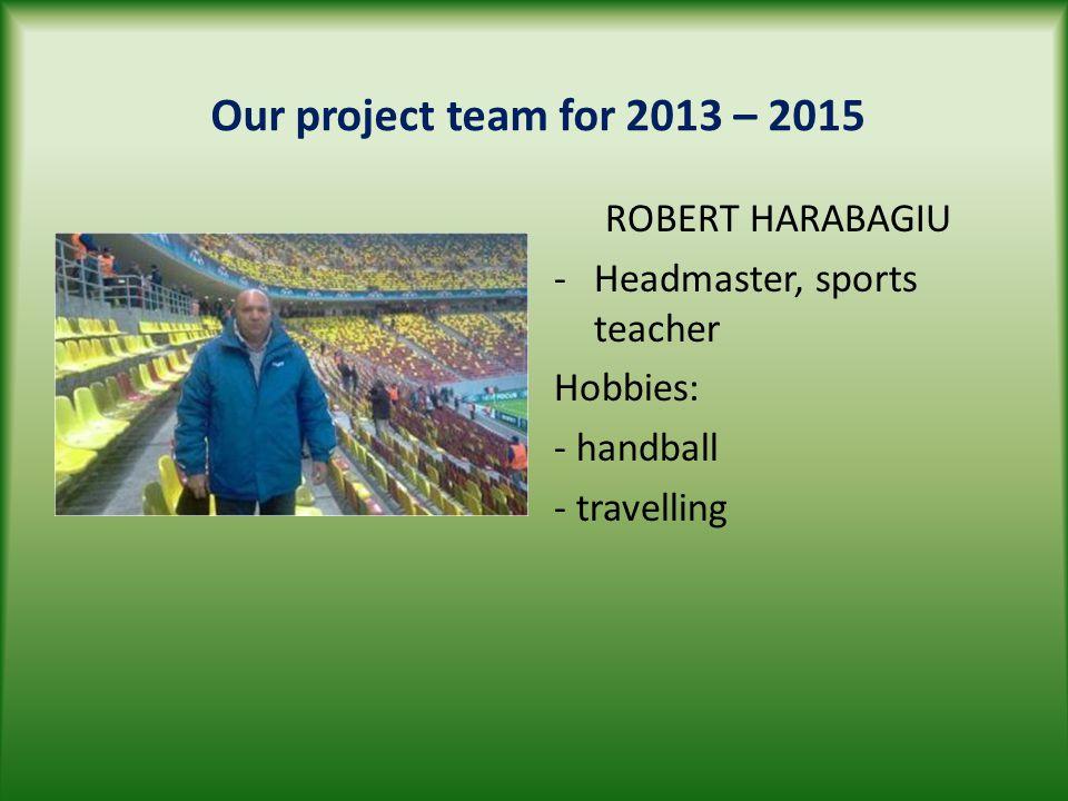 Our project team for 2013 – 2015 ROBERT HARABAGIU -Headmaster, sports teacher Hobbies: - handball - travelling
