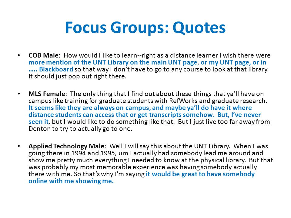 Focus Groups: Quotes COB Male: How would I like to learn--right as a distance learner I wish there were more mention of the UNT Library on the main UNT page, or my UNT page, or in …..
