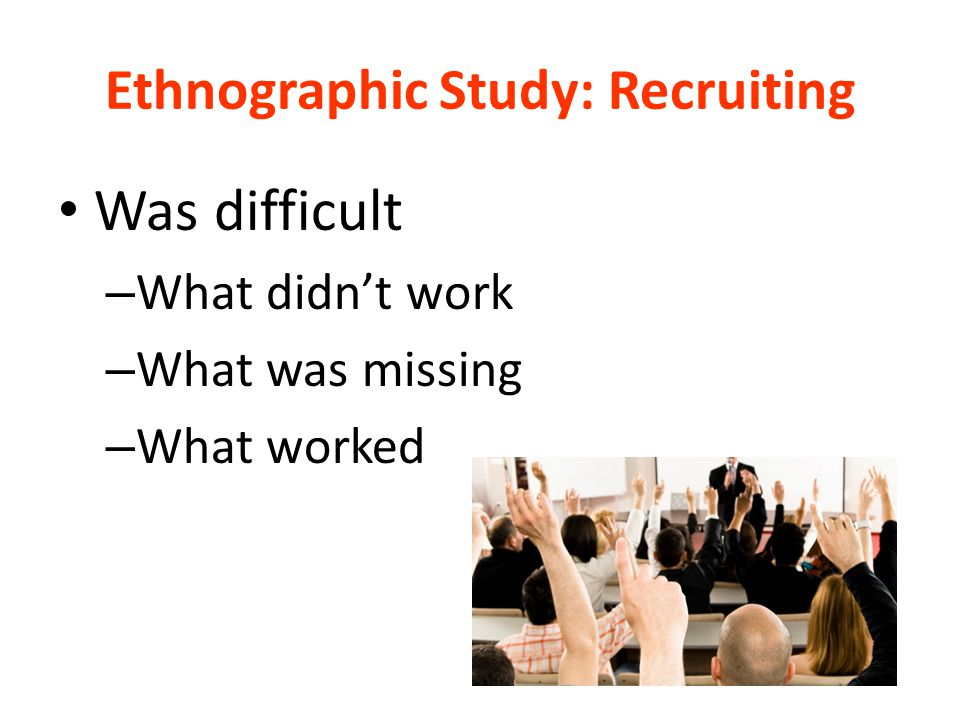 Ethnographic Study: Recruiting Was difficult – What didn't work – What was missing – What worked