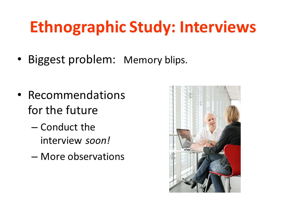 Ethnographic Study: Interviews Biggest problem: Memory blips.