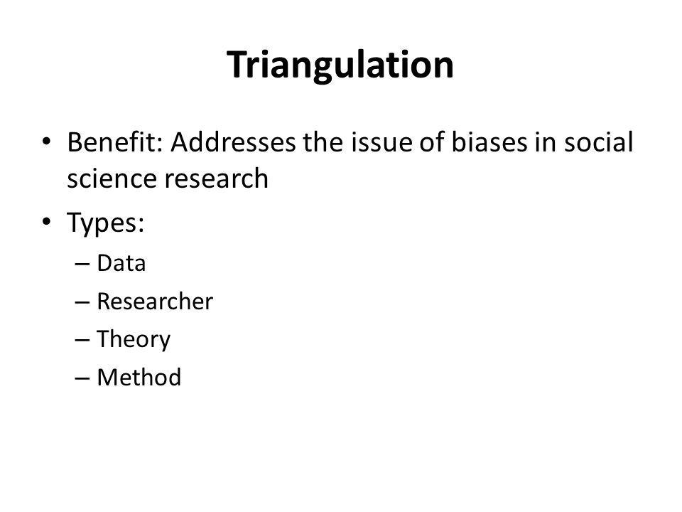 Triangulation Benefit: Addresses the issue of biases in social science research Types: – Data – Researcher – Theory – Method