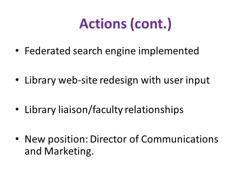 Actions (cont.) Federated search engine implemented Library web-site redesign with user input Library liaison/faculty relationships New position: Director of Communications and Marketing.