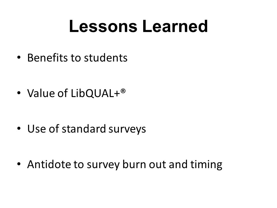 Lessons Learned Benefits to students Value of LibQUAL+® Use of standard surveys Antidote to survey burn out and timing