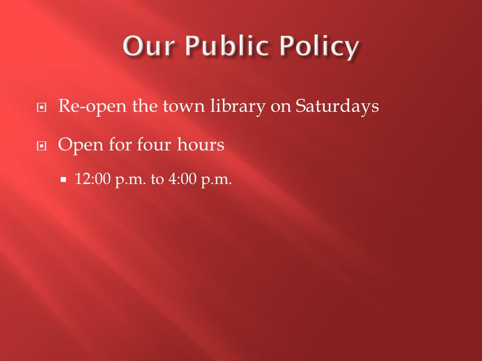  Re-open the town library on Saturdays  Open for four hours  12:00 p.m. to 4:00 p.m.