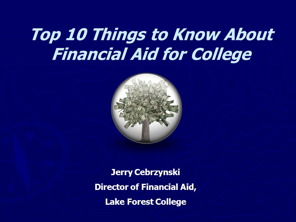 Top 10 Things to Know About Financial Aid for College Jerry Cebrzynski Director of Financial Aid, Lake Forest College