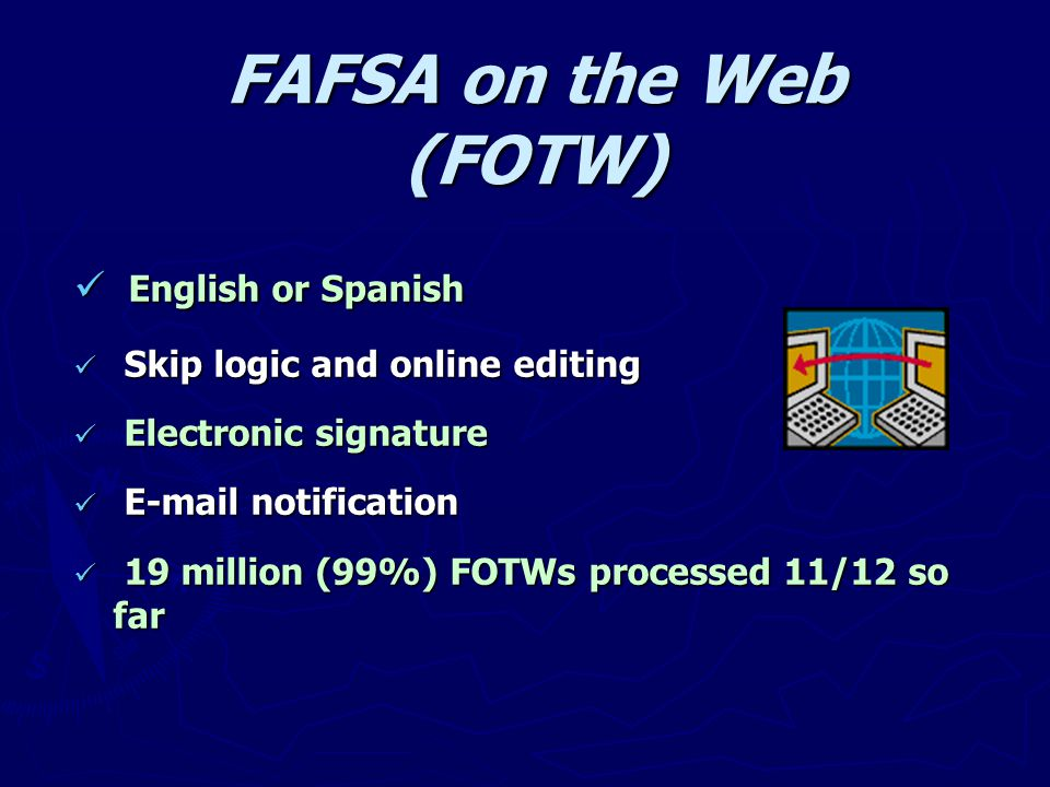 FAFSA on the Web (FOTW) English or Spanish English or Spanish Skip logic and online editing Skip logic and online editing Electronic signature Electro